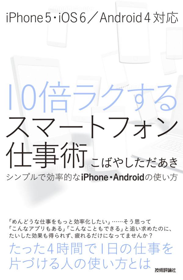 『10倍ラクするスマートフォン仕事術 ~シンプルで効率的なiPhone・Androidの使い方』こばやしただあき(著)